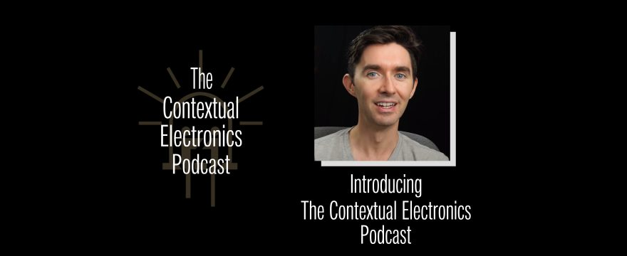 Introducing The Contextual Electronics Podcast