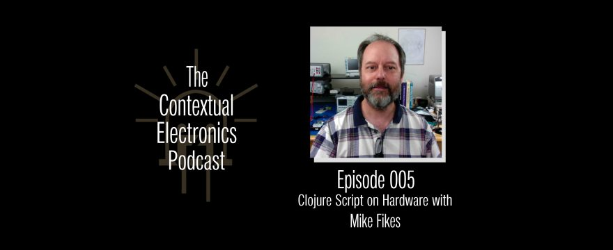 CEP005 – Clojure Script on Hardware with Mike Fikes